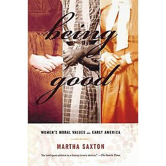 Being Good - Women's Moral Values in Early America by Martha Saxton -