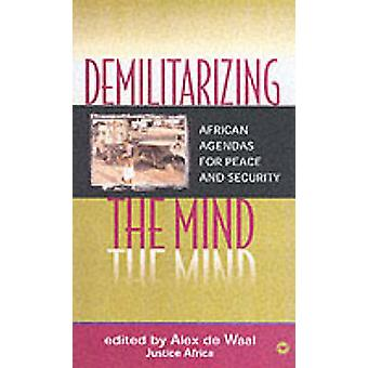 Demilitarizing the Mind - African Agendas for Peace and Security by Al