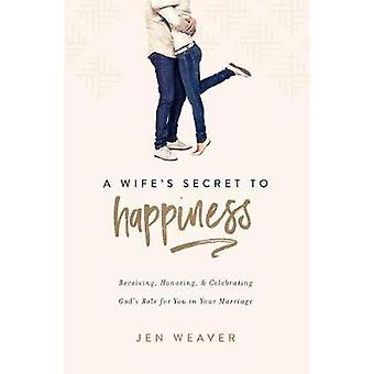 A Wife's Secret to Happiness - Receiving - Honoring - and Celebrating