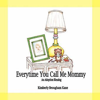 Every Time You Call Me MommyAn Adoption Blessing by Kane & Kimberly Brougham