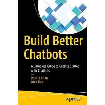 Build Better Chatbots  A Complete Guide to Getting Started with Chatbots by Khan & Rashid