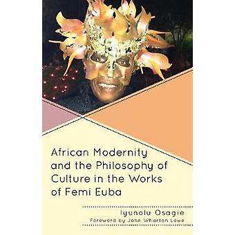 African Modernity and the Philosophy of Culture in the Works of Femi Euba by Osagie & Iyunolu