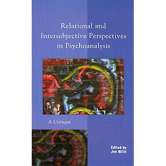Relational and Intersubjective Perspectives in Psychoanalysis A Critique by Mills & Jon
