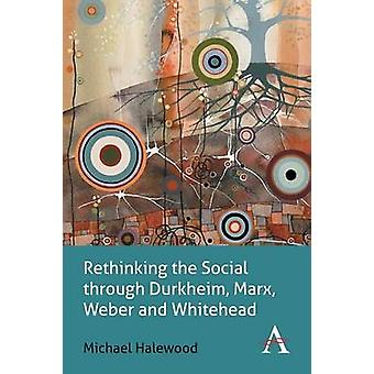 Rethinking the Social through Durkheim Marx Weber and Whitehead by Halewood & Michael