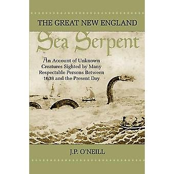 The Great New England Sea Serpent An Account of Unknown Creatures Sighted by Many Respectable Persons Between 1638 and the Present Day by ONeill & J. P.
