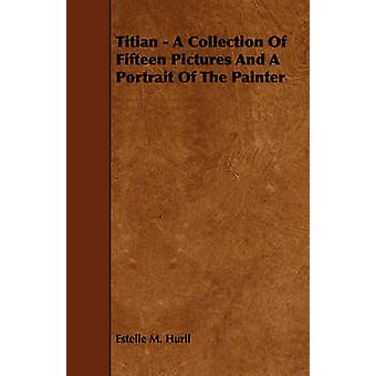 Titian  A Collection Of Fifteen Pictures And A Portrait Of The Painter by Hurll & Estelle M.