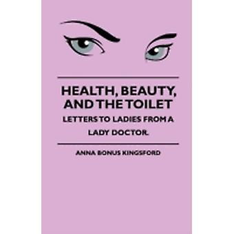 Health Beauty and the Toilet  Letters to Ladies from a Lady Doctor. by Kingsford & Anna