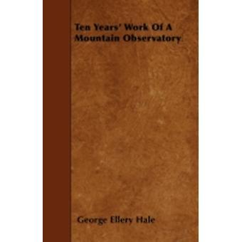 Ten Years Work of a Mountain Observatory by Hale & George Ellery