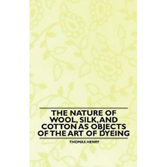 The Nature of Wool Silk and Cotton as Objects of the Art of Dyeing by Henry & Thomas