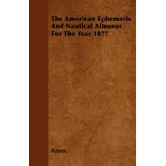 The American Ephemeris And Nautical Almanac For The Year 1877 by Anon.