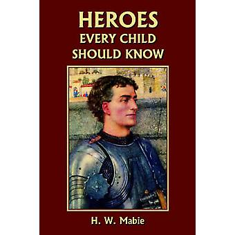 Heroes Every Child Should Know Yesterdays Classics by Mabie & H. W.