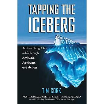 Tapping the Iceberg Achieve Straight As in Life Through Attitude Aptitude and Action by Cork & Tim