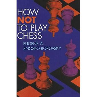 How Not To Play Chess by Eugene A Znosko Borovsky