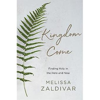 Kingdom Come - Finding Holy in the Here and Now by Melissa Zaldivar -