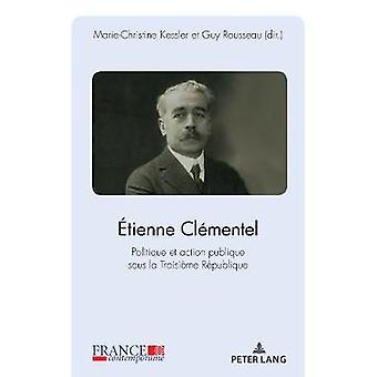 Etienne Clementel (1864-1936) - Politique Et Action Publique Sous La T