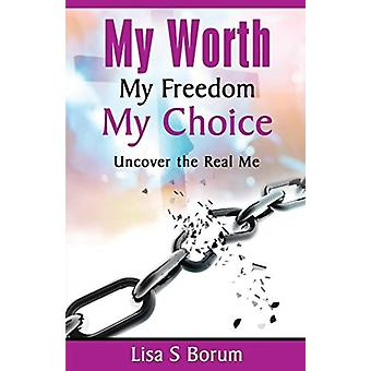 My Worth My Freedom My Choice  Uncover the Real Me by Lisa Borum
