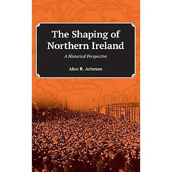 The Shaping of Northern Ireland - A Historical Perspective by Alan R A