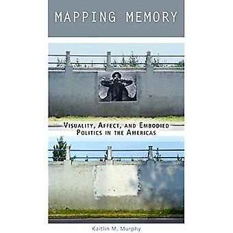 Mapping Memory - Visuality - Affect - and Embodied Politics in the Ame