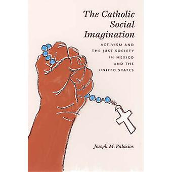 The Catholic Social Imagination - Activism and the Just Society in Mex