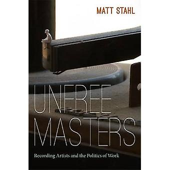 Unfree Masters - Popular Music and the Politics of Work by Matt Stahl