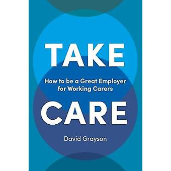 Take Care - How to be a Great Employer for Working Carers by David Gra