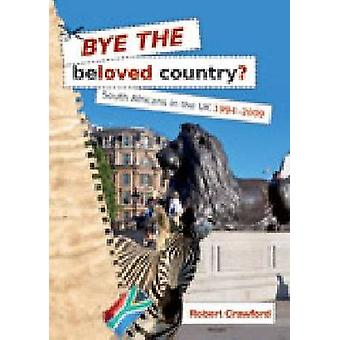 Bye the Beloved Country - South Africans in the UK 1994-2009 by Robert