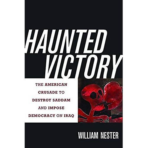 Haunted Victory: The American Crusade to Destroy Saddam and Impose Democracy on Iraq