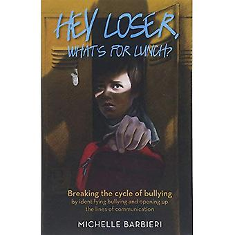 Hey Loser, Whatas for Lunch?: Breaking the Cycle of Bullying by Identifying Bullying and Opening Up the Lines of Communication