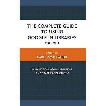 The Complete Guide to Using Google in Libraries Instruction Administration and Staff Productivity Volume 1 by Smallwood & Carol