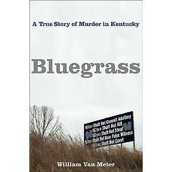 Bluegrass - A True Story of Murder in Kentucky by William Van Meter -