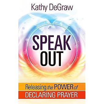 Speak Out - Releasing the Power of Declaring Prayer by Kathy DeGraw -