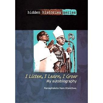 I Listen - I Hear - I Grow - My Autobiography by Ramaphakela Hans Hlal