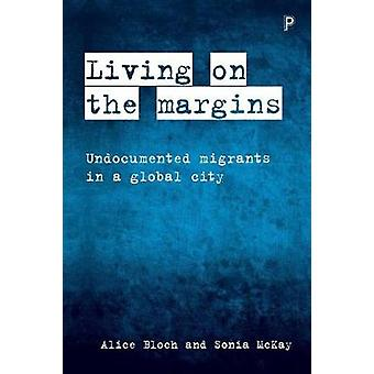 Living on the Margins  Undocumented Migrants in a Global City by Alice Bloch & Sonia McKay