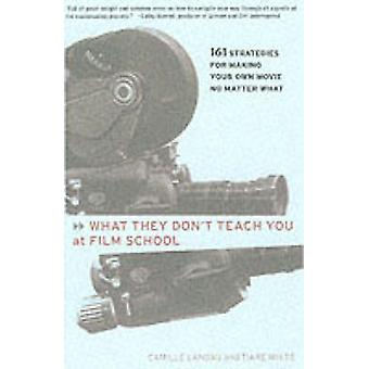 What They Dont Teach You at Film School 161 Strategies for Making Your Own Movie No Matter What by Landau & Camille