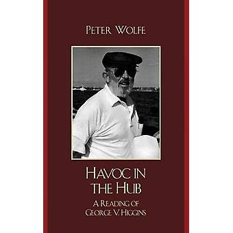 Havoc in the Hub A Reading of George V. Higgins by Wolfe & Peter