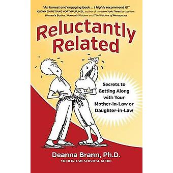 Reluctantly Related Secrets To Getting Along With Your MotherinLaw or DaughterinLaw by Brann & Ph.D. Deanna