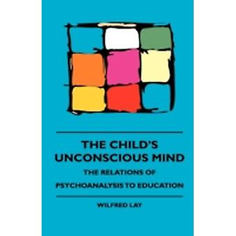 The Childs Unconscious Mind  The Relations Of Psychoanalysis To Education by Lay & Wilfred