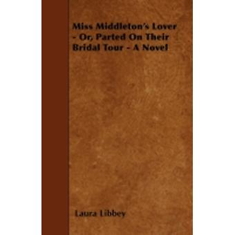 Miss Middletons Lover  Or Parted On Their Bridal Tour  A Novel by Libbey & Laura