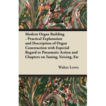 Modern Organ Building  Practical Explanation and Description of Organ Construction with Especial Regard to Pneumatic Action and Chapters on Tuning Voicing Etc. by Lewis & Walter