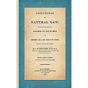 Institutes of Natural Law Being the Substance of a Course of Lectures on Grotius de Jure Belli et Pacis Read in St. Johns College Cambridge 1832 by Rutherforth & Thomas