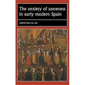 The Anxiety of Sameness in Early Modern Spain by Christina H. Associate Professor of Spanish and Portuguese Lee