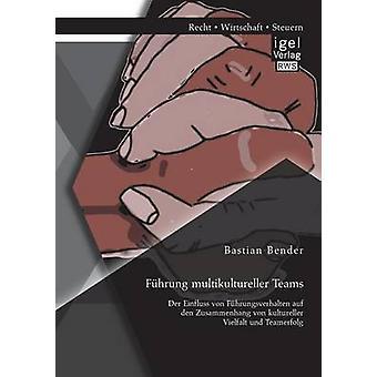 Fuhrung Multikultureller Teams Der Einfluss Von Fuhrungsverhalten Auf Den Zusammenhang Von Kultureller Vielfalt Und Teamerfolg by Bender & Bastian
