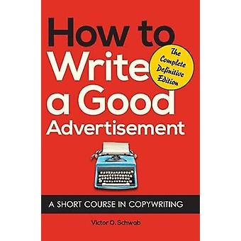 How to Write a Good Advertisement A Short Course in Copywriting by Schwab & Victor O.