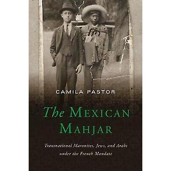 The Mexican Mahjar - Transnational Maronites - Jews - and Arabs under