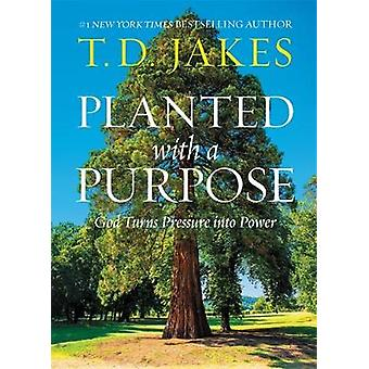 Planted with a Purpose - God Turns Pressure into Power by T. D. Jakes