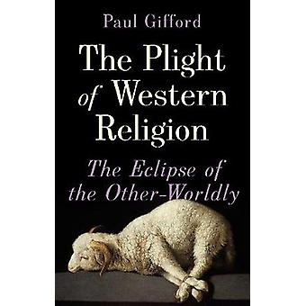 The Plight of Western Religion - The Eclipse of the Other-Worldly by P