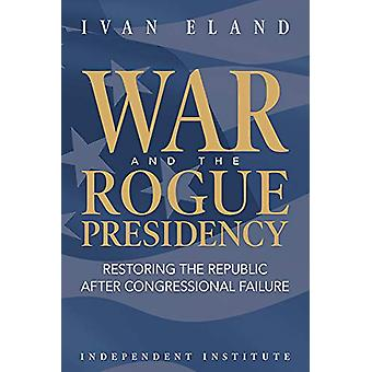 War and the Rogue Presidency - Restoring the Republic after Congressio