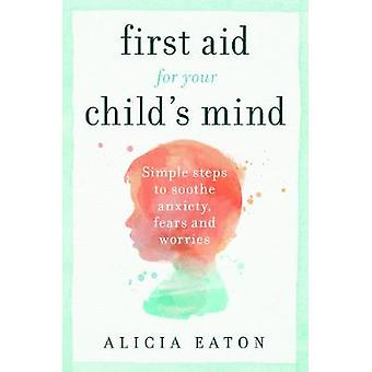 First Aid for your Child's Mind Simple steps to soothe anxiety fears and worries