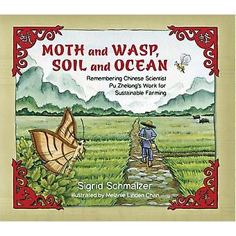 Moth and Wasp Soil and Ocean  Remembering Chinese Scientist Pu Zhelongs Work for Sustainable Farming by Sigrid Schmalzer & Illustrated by Melanie Linden Chan