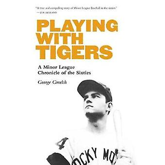 Playing with Tigers A Minor League Chronicle of the Sixties